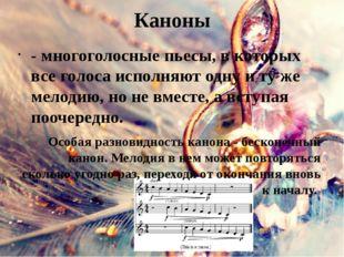 Каноны - многоголосные пьесы, в которых все голоса исполняют одну и ту же мел