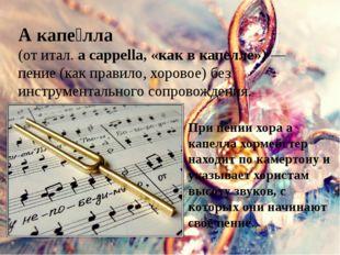 А капе́лла (от итал.a cappella, «как вкапелле»)— пение (как правило, хоро