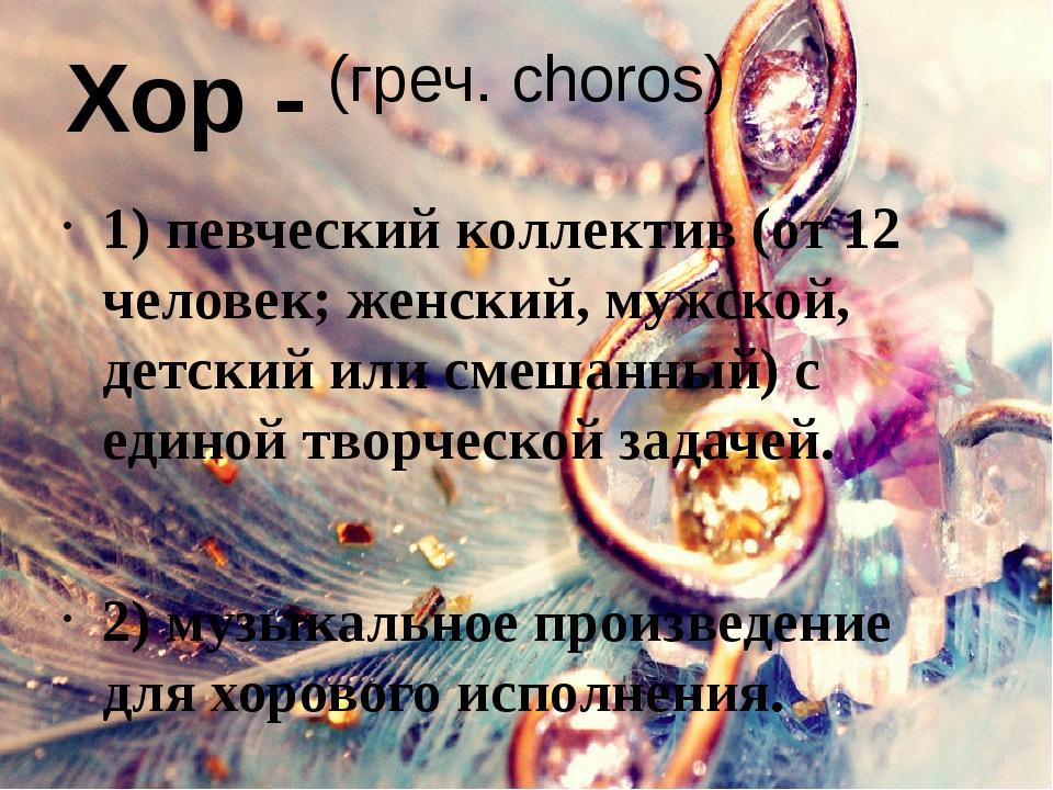 (греч. choros) 1) певческий коллектив (от 12 человек; женский, мужской, детск...