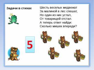 Задачи в стихах Шесть веселых медвежат За малиной в лес спешат, Но один из ни