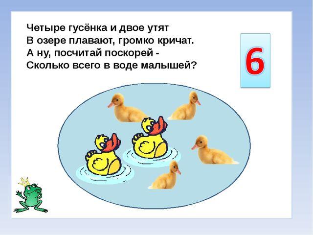 Четыре гусёнка и двое утят В озере плавают, громко кричат. А ну, посчитай по...