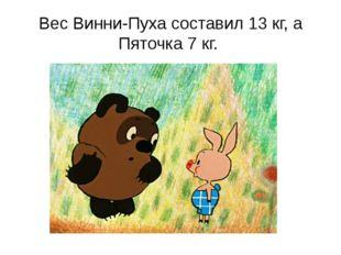 Вес Винни-Пуха составил 13 кг, а Пяточка 7 кг.