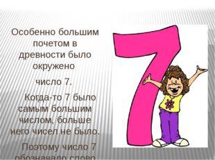 Особенно большим почетом в древности было окружено число 7. Когда-то 7 было с