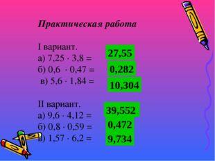 Практическая работа  I вариант. а) 7,25 · 3,8 = б) 0,6 · 0,47 = в) 5,6 · 1,8
