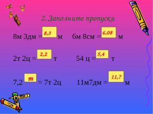 2. Заполните пропуски. 8м 3дм = м 6м 8см = м 2т 2ц = т 54 ц = т 7,2 = 7т 2ц