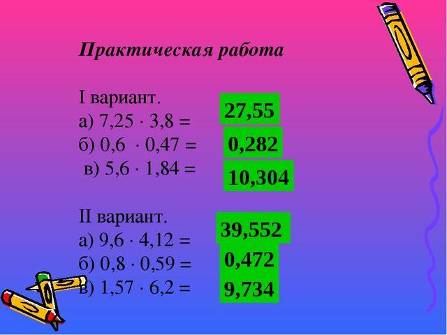 Практическая работа  I вариант. а) 7,25 · 3,8 = б) 0,6 · 0,47 = в) 5,6 · 1,8...