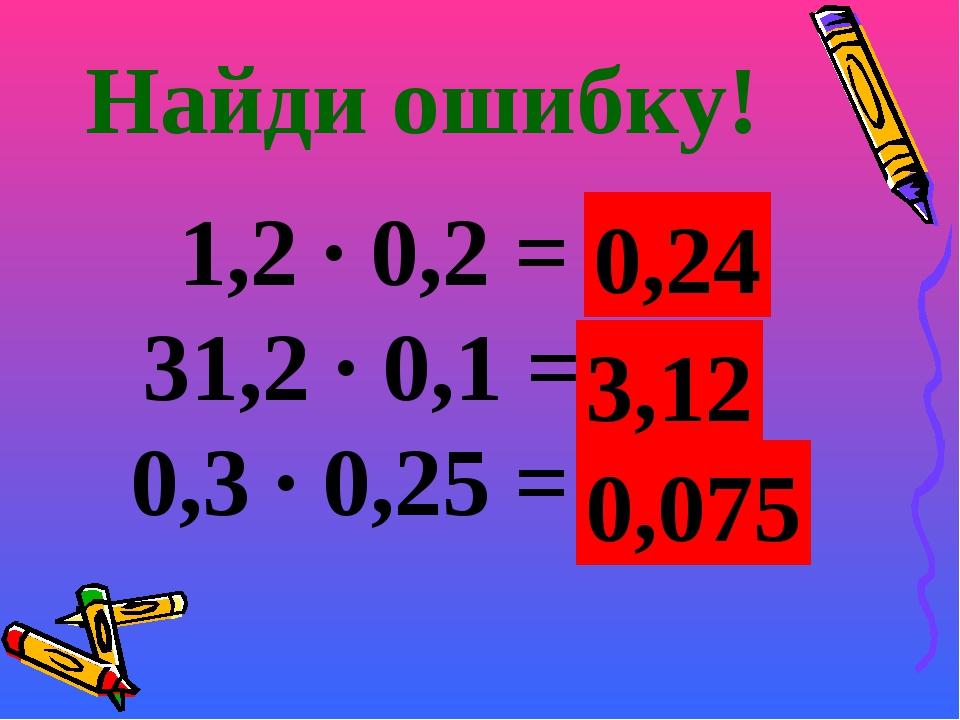 Найди ошибку! 1,2 · 0,2 = 2,4 31,2 · 0,1 = 312 0,3 · 0,25 = 0,75 0,24 3,12 0,...