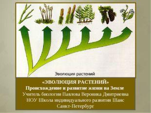 «ЭВОЛЮЦИЯ РАСТЕНИЙ» Происхождение и развитие жизни на Земле Учитель биологии