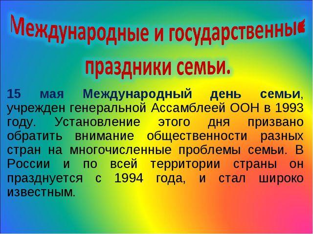 15 мая Международный день семьи, учрежден генеральной Ассамблеей ООН в 1993 г...