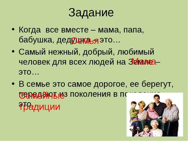 Задание Когда все вместе – мама, папа, бабушка, дедушка – это… Самый нежный,...