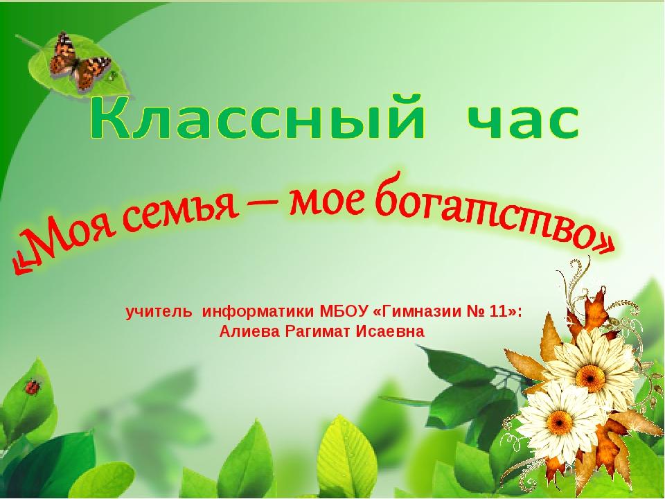 учитель информатики МБОУ «Гимназии № 11»: Алиева Рагимат Исаевна