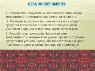 1. Определить сущность и особенности этнической толерантности учащихся как ка