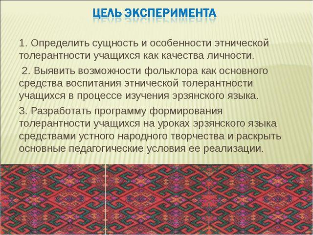 1. Определить сущность и особенности этнической толерантности учащихся как ка...
