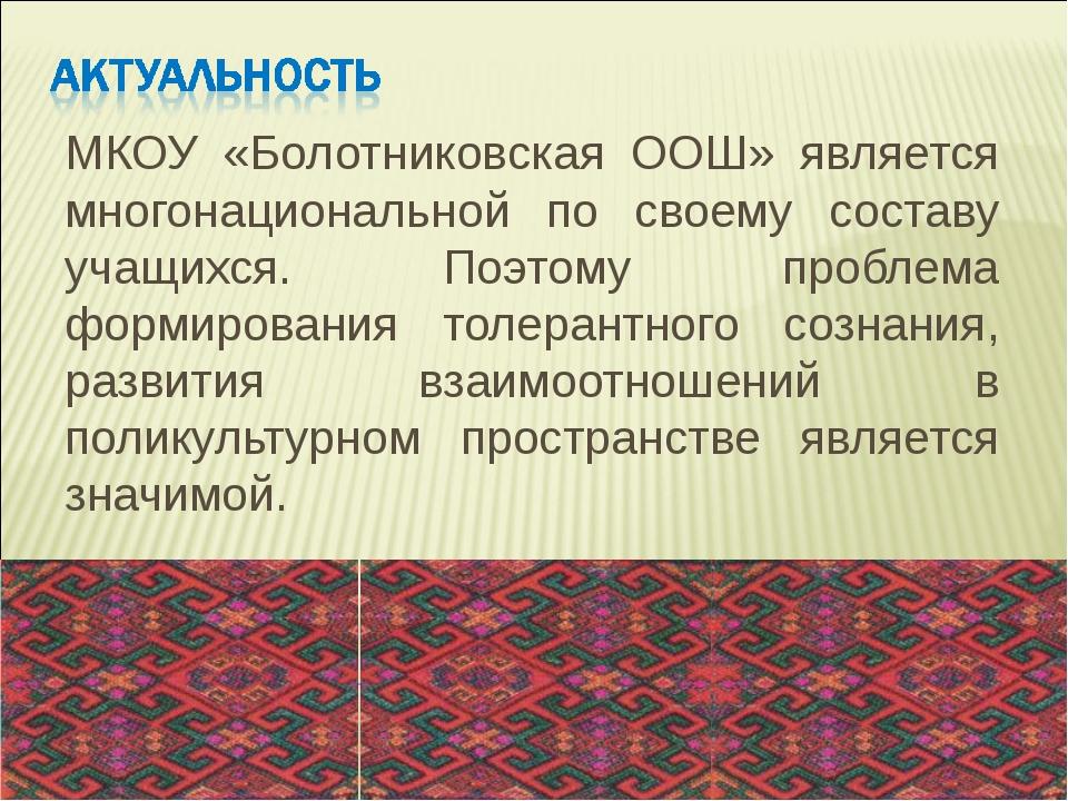 МКОУ «Болотниковская ООШ» является многонациональной по своему составу учащих...