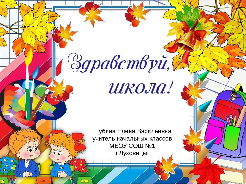 Шубина Елена Васильевна учитель начальных классов МБОУ СОШ №1 г.Луховицы.