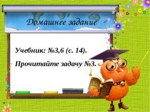 Домашнее задание Учебник: №3,6 (с. 14). Прочитайте задачу №3.