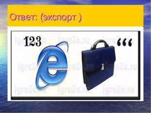 Ответ: (экспорт )