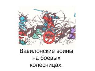 Вавилонские воины на боевых колесницах.