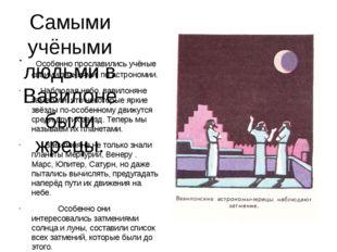 Самыми учёными людьми в Вавилоне были жрецы. Особенно прославились учёные сво