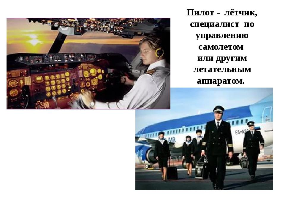 Пилот - лётчик, специалист по управлению самолетом или другим летательным...