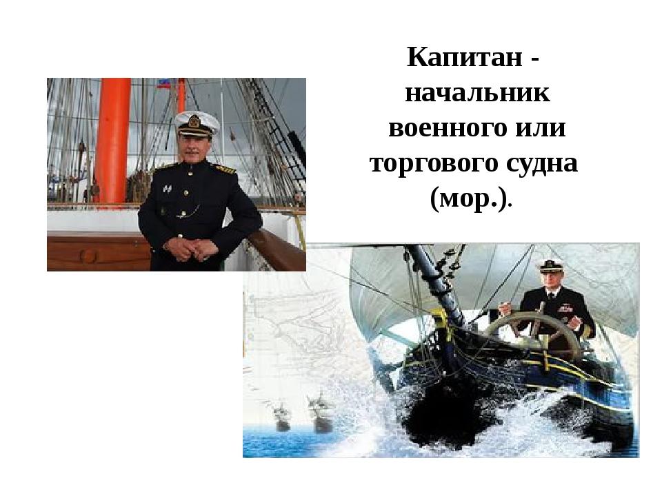 Капитан - начальник военного или торгового судна (мор.).