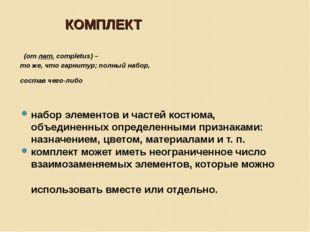 КОМПЛЕКТ (отлат.completus) – то же, что гарнитур; полный набор, состав чего