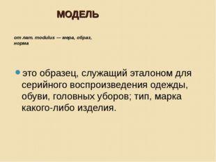 МОДЕЛЬ от лат. modulus — мера, образ, норма это образец, служащий эталоном дл
