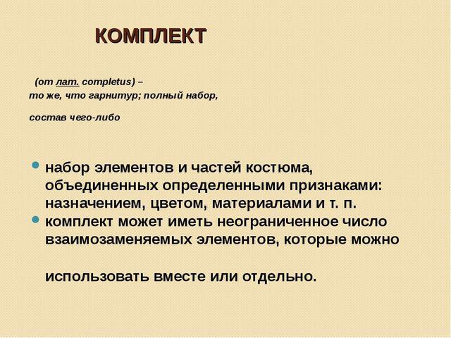 КОМПЛЕКТ (отлат.completus) – то же, что гарнитур; полный набор, состав чего...