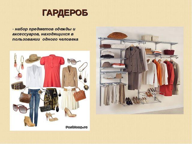 ГАРДЕРОБ - набор предметов одежды и аксессуаров, находящихся в пользовании од...