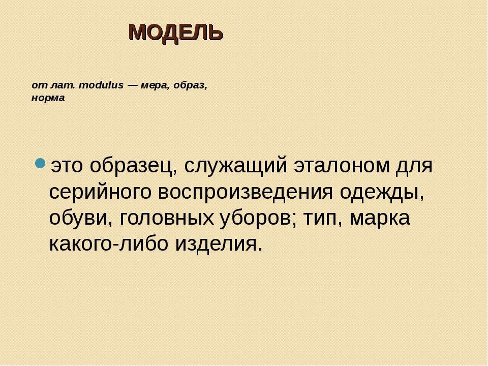 МОДЕЛЬ от лат. modulus — мера, образ, норма это образец, служащий эталоном дл...