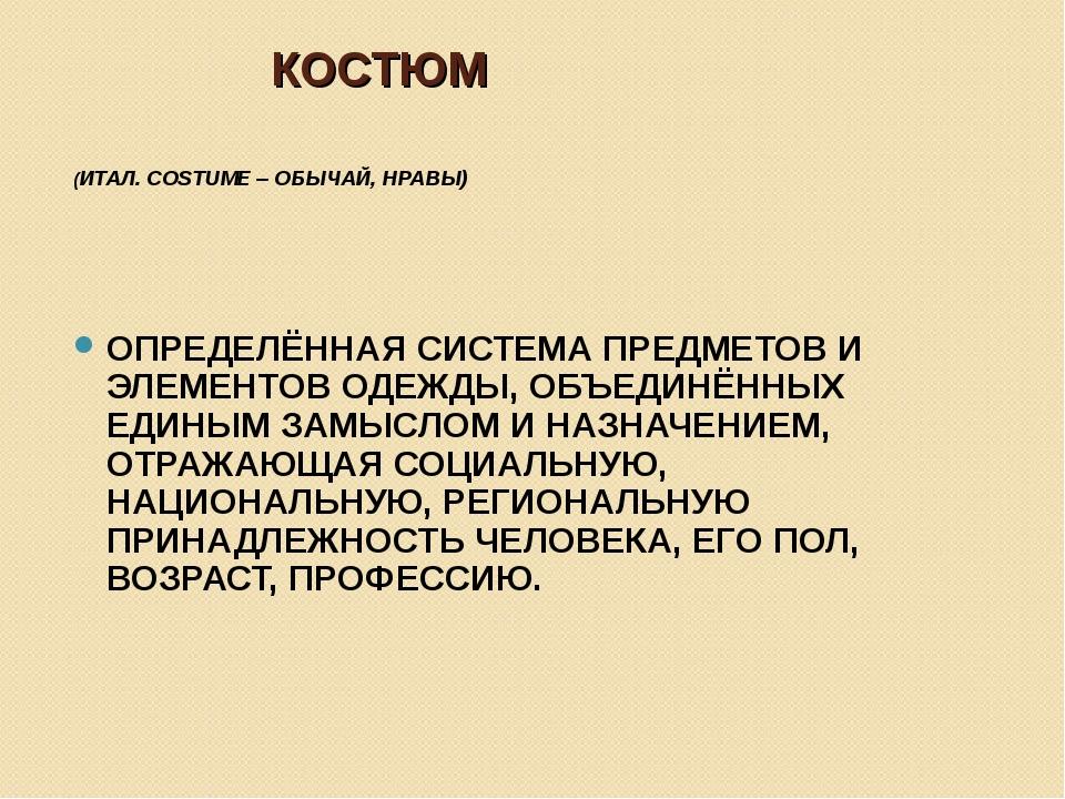 КОСТЮМ (ИТАЛ. COSTUME – ОБЫЧАЙ, НРАВЫ) ОПРЕДЕЛЁННАЯ СИСТЕМА ПРЕДМЕТОВ И ЭЛЕМЕ...