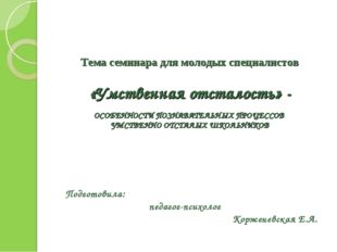 Тема семинара для молодых специалистов  «Умственная отсталость» - ОСОБЕННОС