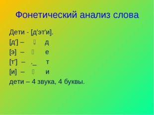Фонетический анализ слова Дети - [д′эт′и]. [д′] – ͇. д [э] – ᴏ е [т′] – ._ т