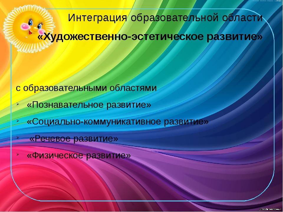 Интеграция образовательной области «Художественно-эстетическое развитие» с об...
