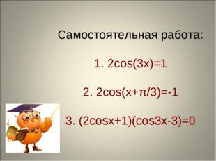 Самостоятельная работа: 1. 2cos(3x)=1 2. 2cos(x+π/3)=-1 3. (2cosx+1)(cos3x-3)=0