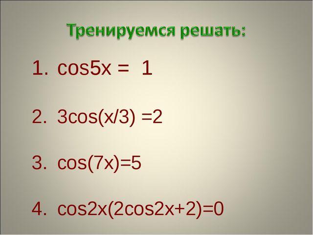 cos5x = 1 3cos(x/3) =2 cos(7x)=5 cos2x(2cos2x+2)=0