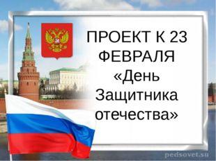 ПРОЕКТ К 23 ФЕВРАЛЯ «День Защитника отечества»
