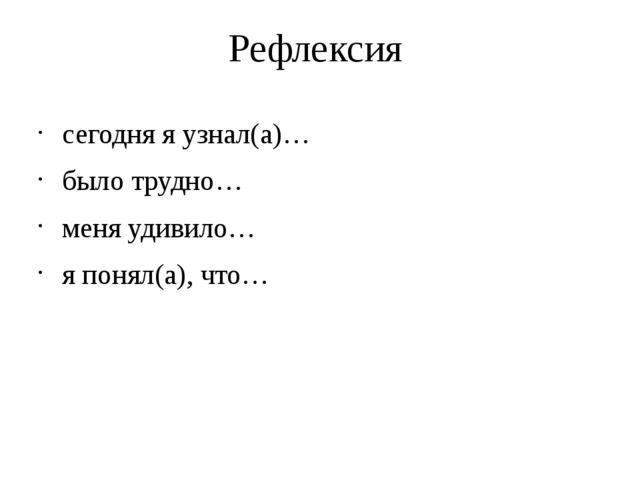 Рефлексия сегодня я узнал(а)… было трудно… меня удивило… я понял(а), что…