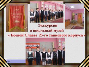Экскурсия в школьный музей « Боевой Славы 25-го танкового корпуса » Из