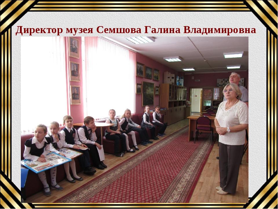 Директор музея Семшова Галина Владимировна Текст