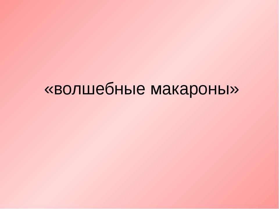 «волшебные макароны»