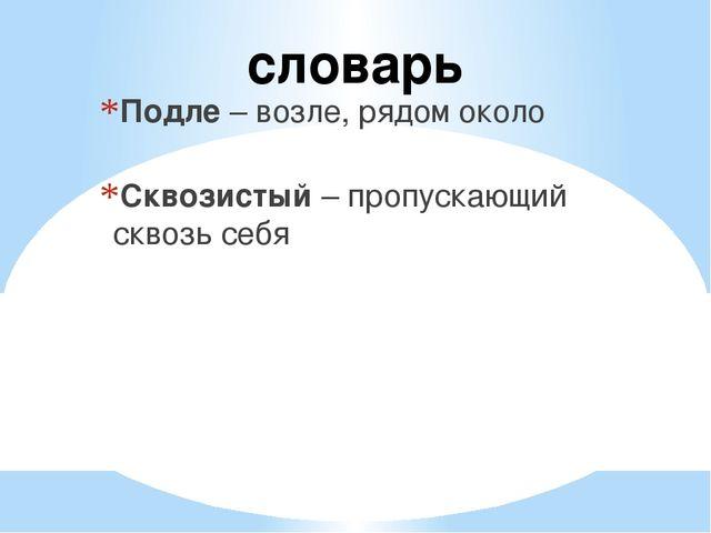 Подле – возле, рядом около Сквозистый – пропускающий сквозь себя словарь