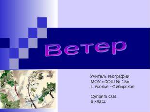 Учитель географии МОУ «СОШ № 15» г. Усолье –Сибирское Супряга О.В. 6 класс