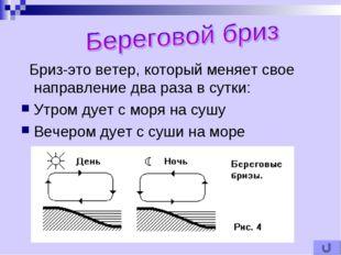 Бриз-это ветер, который меняет свое направление два раза в сутки: Утром дует