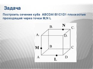 Задача Построить сечение куба ABCDA1B1C1D1 плоскостью проходящей через точки