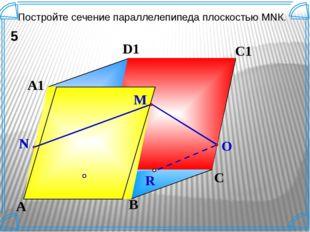 K B C D A A1 D1 C1 B1 Постройте сечение параллелепипеда плоскостью МNК. 5 N M