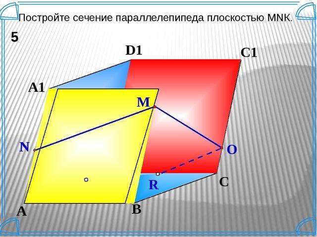 K B C D A A1 D1 C1 B1 Постройте сечение параллелепипеда плоскостью МNК. 5 N M...