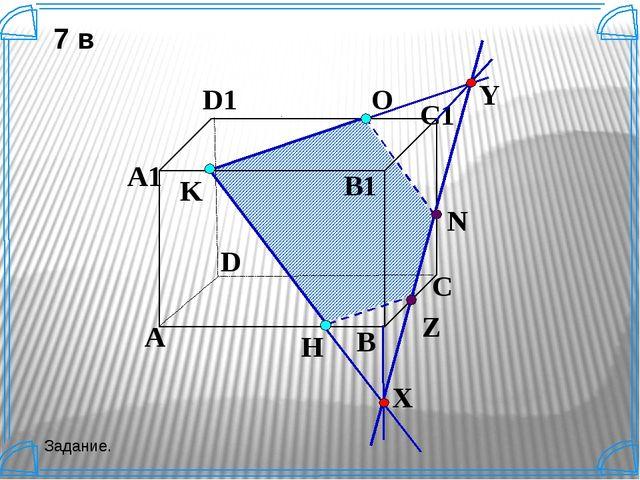 K A B C D A1 D1 C1 B1 N H О Z Y X 7 в Задание. Построить сечение параллелепи...