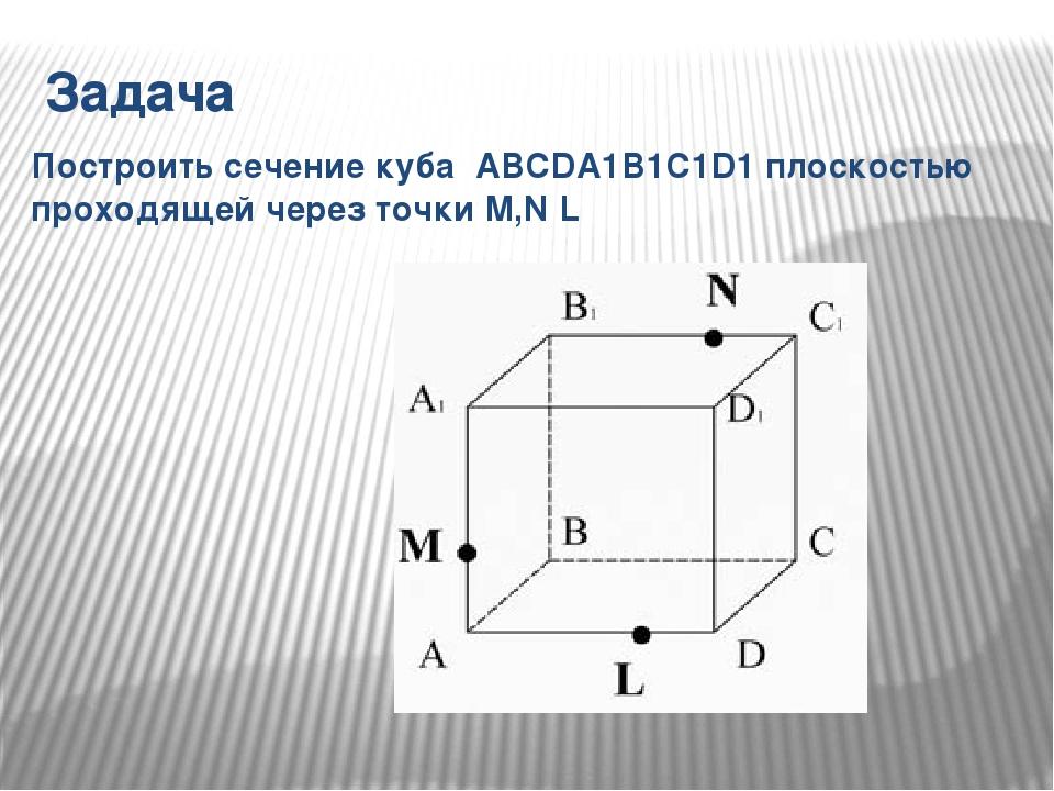 Задача Построить сечение куба ABCDA1B1C1D1 плоскостью проходящей через точки...
