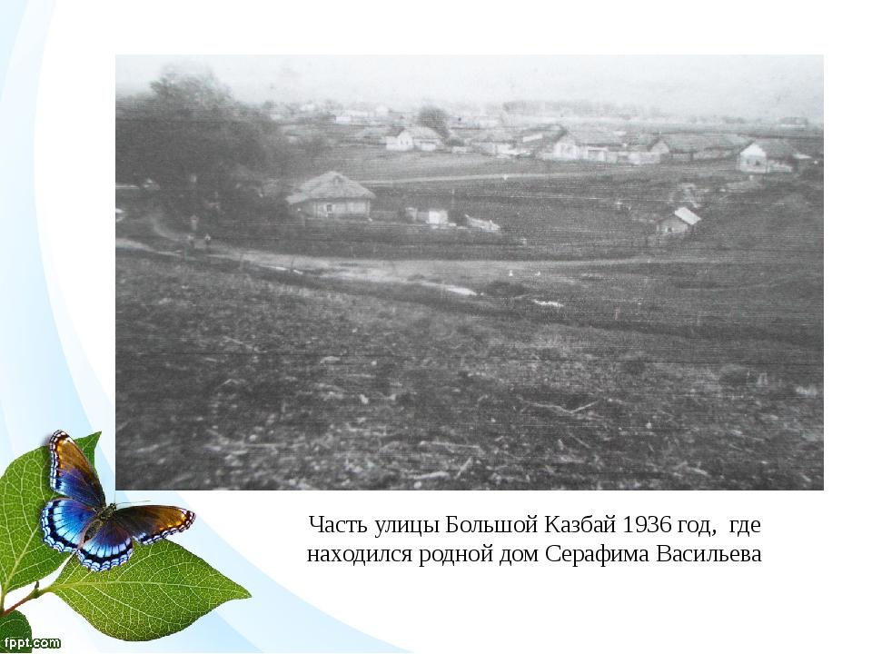 Часть улицы Большой Казбай 1936 год, где находился родной дом Серафима Василь...